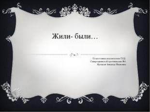 Жили- были… Подготовила воспитатель ГПД Северодвинской прогимназии №1 Яроцкая