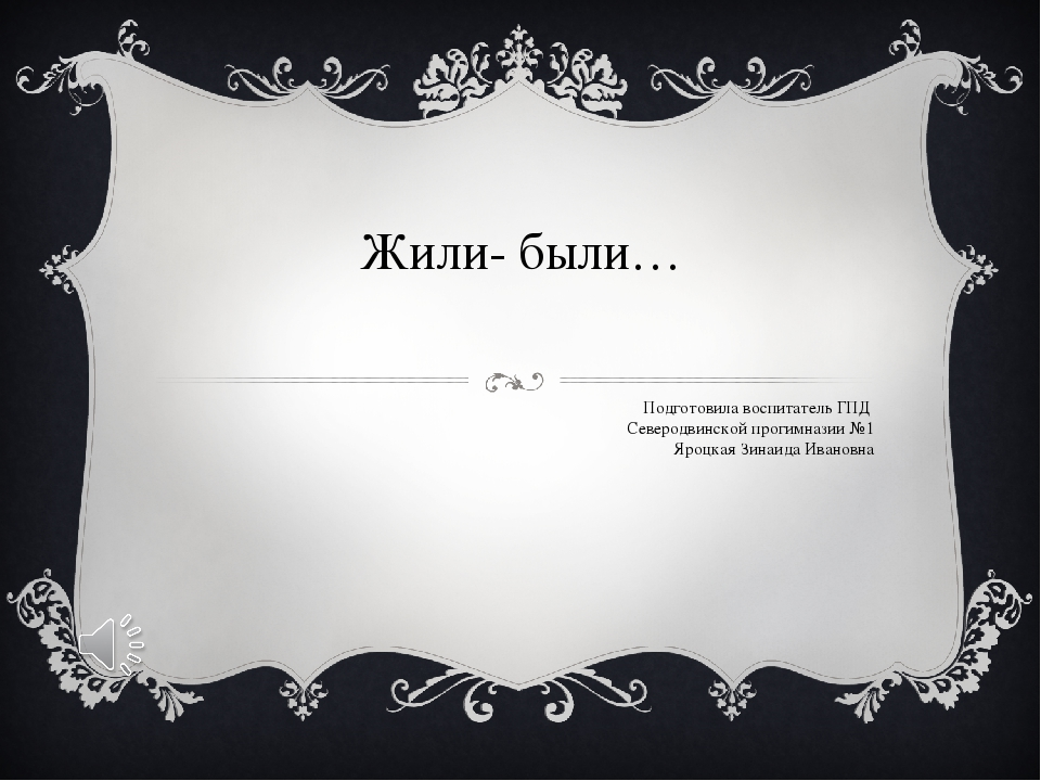 Жили- были… Подготовила воспитатель ГПД Северодвинской прогимназии №1 Яроцкая...