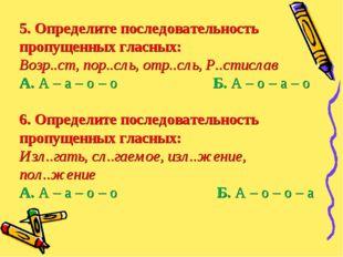 5. Определите последовательность пропущенных гласных: Возр..ст, пор..сль, отр
