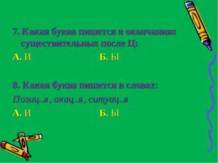 7. Какая буква пишется в окончаниях существительных после Ц: А. И Б. Ы  8. К
