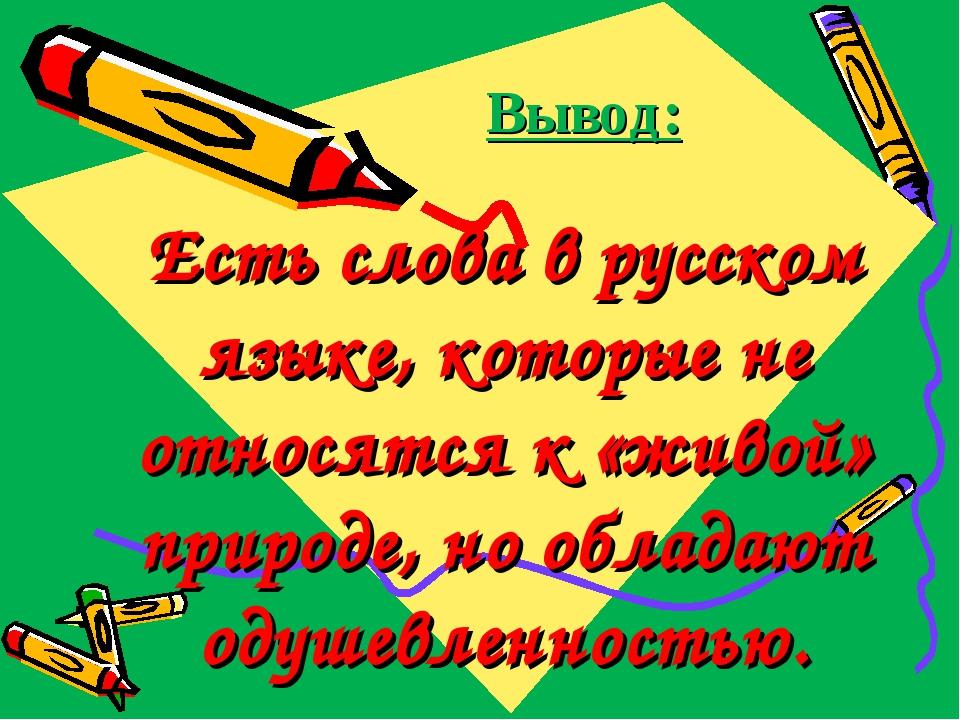 Вывод: Есть слова в русском языке, которые не относятся к «живой» природе, но...