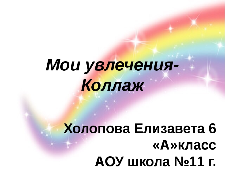 Мои увлечения-Коллаж Холопова Елизавета 6 «А»класс АОУ школа №11 г. Долгопруд...
