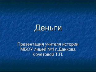 Деньги Презентация учителя истории МБОУ лицей №4 г.Данкова Кочетовой Т.П.