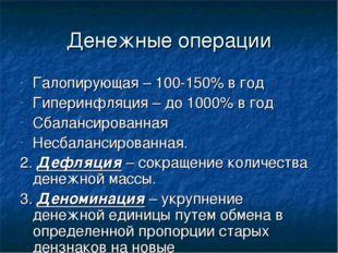 Денежные операции Галопирующая – 100-150% в год Гиперинфляция – до 1000% в го