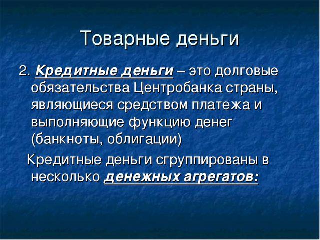 Товарные деньги 2. Кредитные деньги – это долговые обязательства Центробанка...
