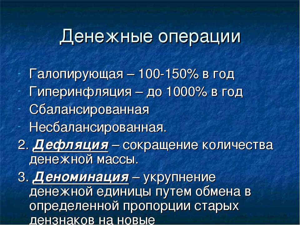 Денежные операции Галопирующая – 100-150% в год Гиперинфляция – до 1000% в го...