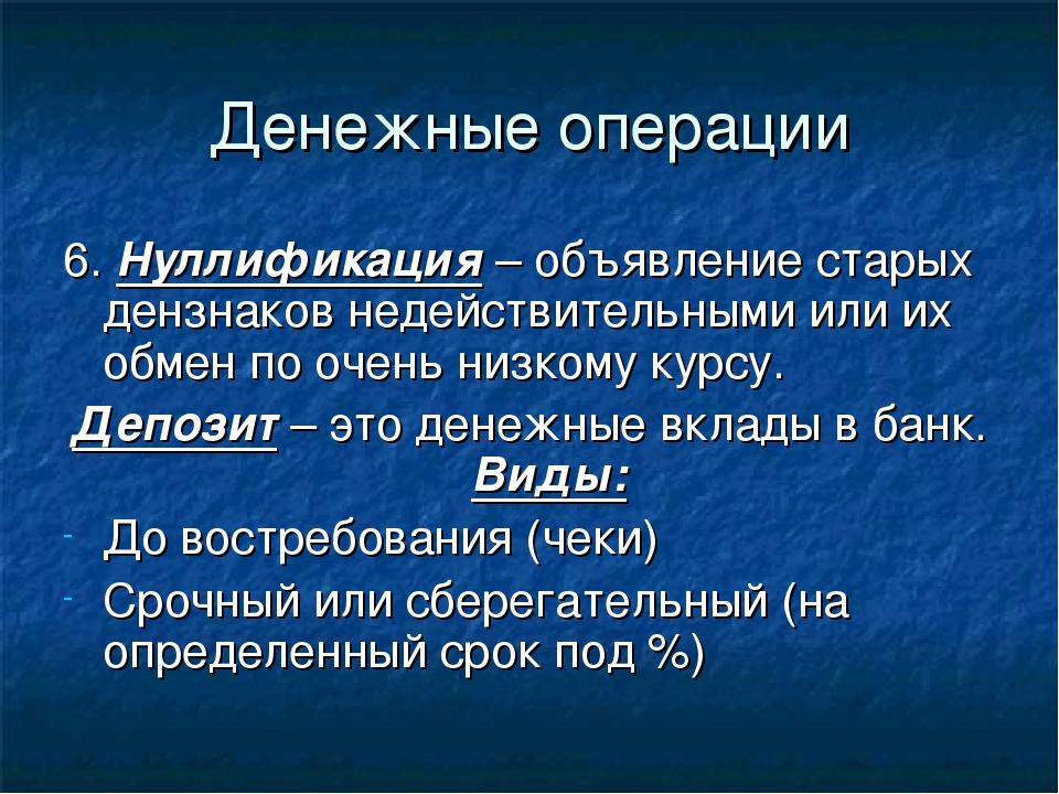 Денежные операции 6. Нуллификация – объявление старых дензнаков недействитель...