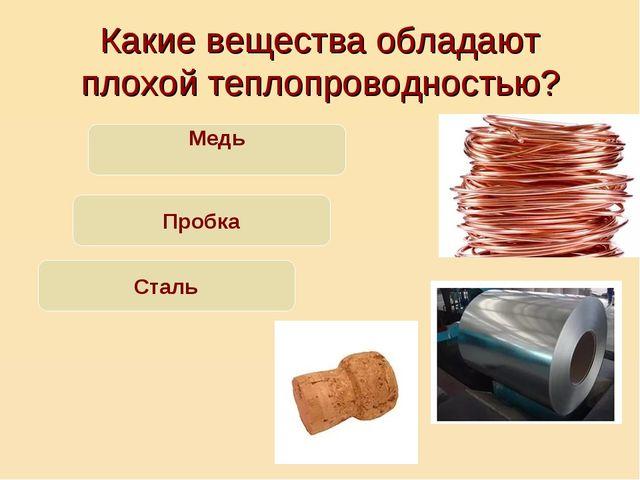 Какие вещества обладают плохой теплопроводностью? Медь Пробка Сталь