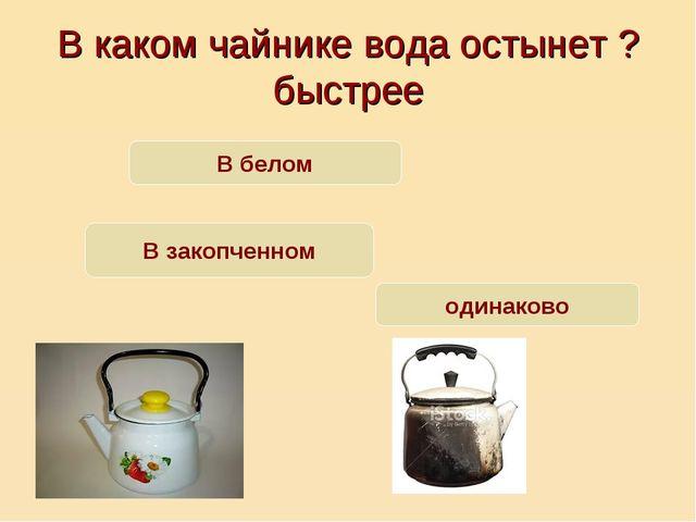 В каком чайнике вода остынет ? быстрее В белом В закопченном одинаково