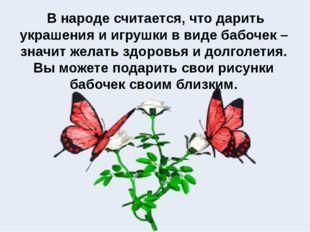 В народе считается, что дарить украшения и игрушки в виде бабочек – значит ж