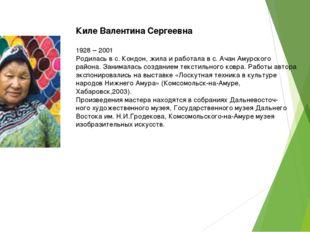 Киле Валентина Сергеевна 1928 – 2001 Родилась в с. Кондон, жила и работала в