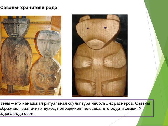 Сэвэны Сэвэны – это нанайская ритуальная скульптура небольших размеров. Сэвэн...