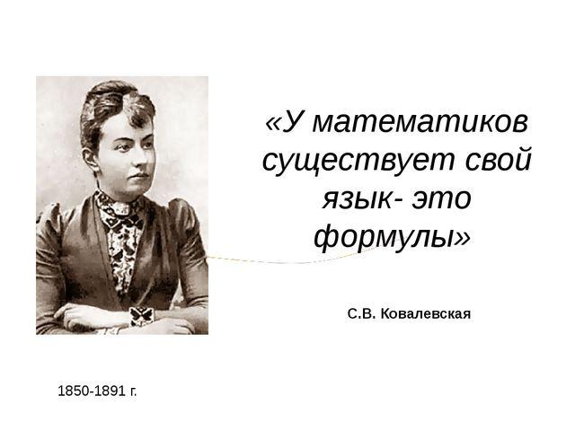 «У математиков существует свой язык- это формулы» 1850-1891 г. С.В. Ковалевская