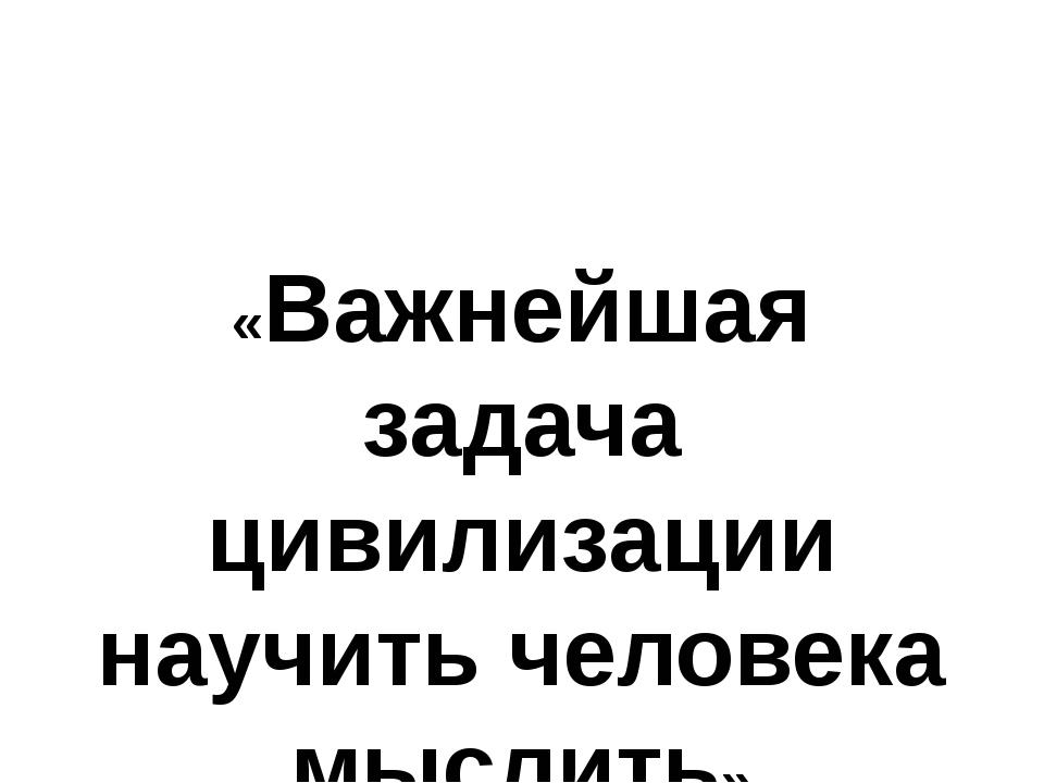 «Важнейшая задача цивилизации научить человека мыслить» Эдисон