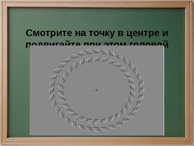 Смотрите на точку в центре и подвигайте при этом головой вперёд.