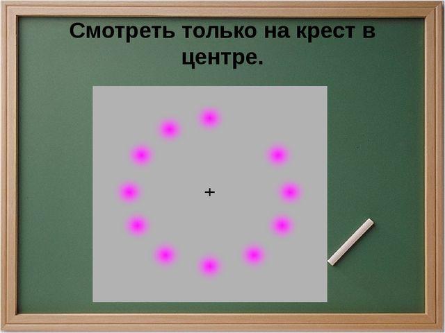 Смотреть только на крест в центре.