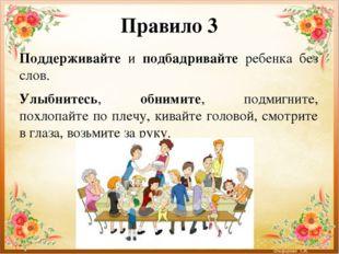 Правило 3 Поддерживайте и подбадривайте ребенка без слов. Улыбнитесь, обнимит