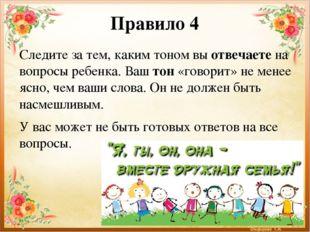 Правило 4 Следите за тем, каким тоном вы отвечаете на вопросы ребенка. Ваш то