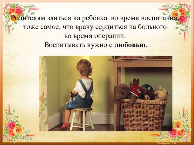 Родителям злиться на ребёнка во время воспитания, тоже самое, что врачу серди...