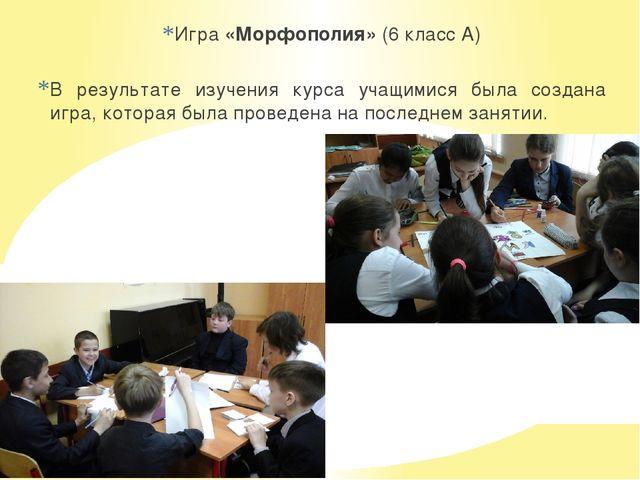 Игра «Морфополия» (6 класс А) В результате изучения курса учащимися была созд...
