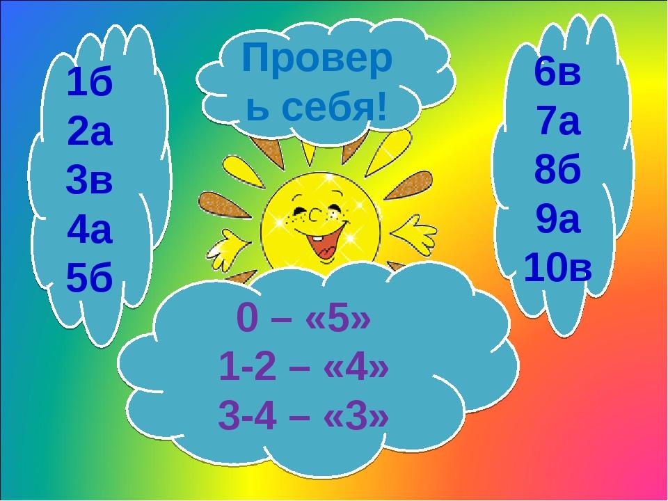 1б 2а 3в 4а 5б 6в 7а 8б 9а 10в Проверь себя! 0 – «5» 1-2 – «4» 3-4 – «3»