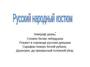 Эпиграф урока: Словно белая лебедушка Плывет в хороводе русская девушка Сараф