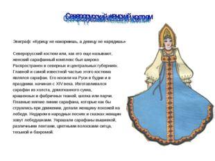 Северорусский женский костюм Эпиграф: «Курицу не накормишь, а девицу не наряд