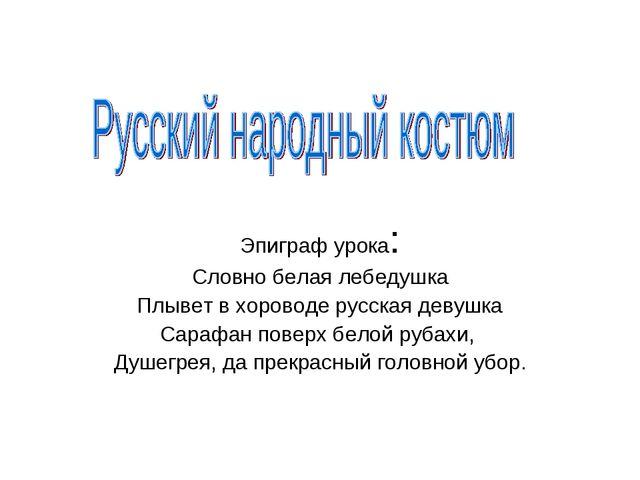 Эпиграф урока: Словно белая лебедушка Плывет в хороводе русская девушка Сараф...
