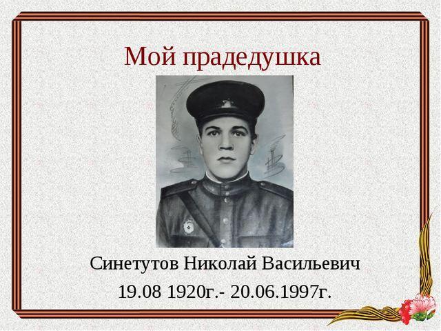Мой прадедушка Синетутов Николай Васильевич 19.08 1920г.- 20.06.1997г.