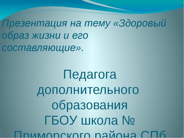 Презентация на тему «Здоровый образ жизни и его составляющие». Педагога допол...