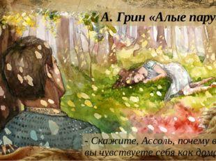 А. Грин «Алые паруса» - Скажите, Ассоль, почему в лесу вы чувствуете себя как