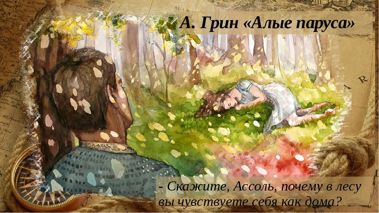 А. Грин «Алые паруса» - Скажите, Ассоль, почему в лесу вы чувствуете себя как...