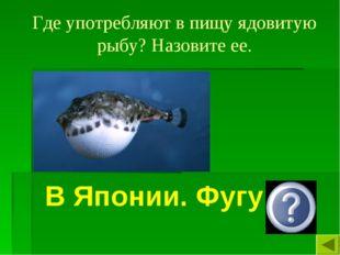 Где употребляют в пищу ядовитую рыбу? Назовите ее. В Японии. Фугу