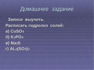 Домашнее задание Записи выучить. Расписать гидролиз солей: а) CuSO4 б) K3PO4