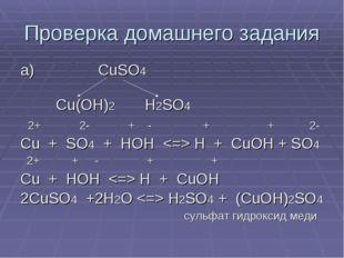 Проверка домашнего задания а) CuSO4 Cu(OH)2 H2SO4 2+ 2- + - + + 2- Cu + SO4 +