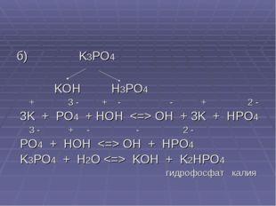 б) K3PO4 KOH H3PO4 + 3 - + - - + 2 - 3K + PO4 + HOH  OH + 3K + HPO4 3 - + - -