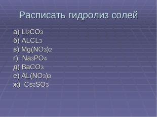 Расписать гидролиз солей а) Li2CO3 б) ALCL3 в) Mg(NO3)2 г) Na3PO4 д) BaCO3 е)