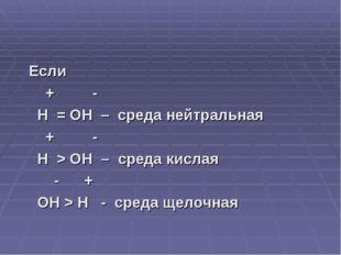 Если + - H = OH – среда нейтральная + - H > OH – среда кислая - + OH > H - с