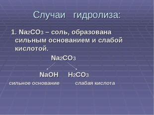Случаи гидролиза: 1. Na2CO3 – соль, образована сильным основанием и слабой ки