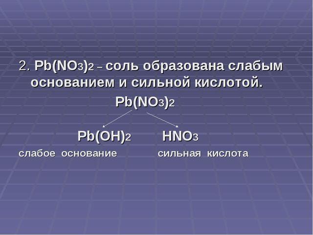 2. Pb(NO3)2 – соль образована слабым основанием и сильной кислотой. Pb(NO3)2...