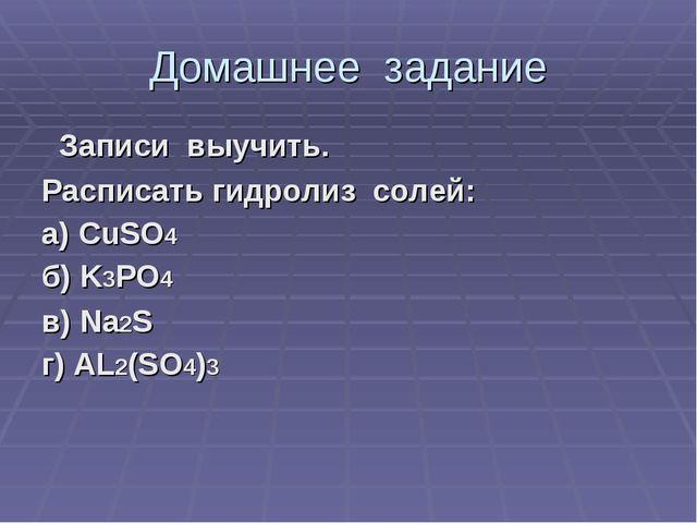 Домашнее задание Записи выучить. Расписать гидролиз солей: а) CuSO4 б) K3PO4...