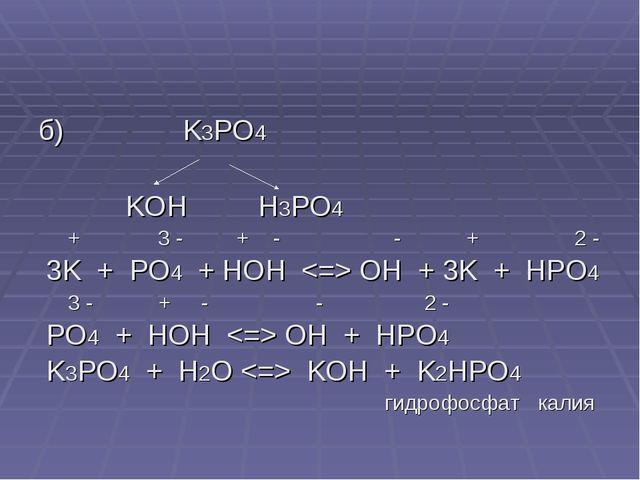 б) K3PO4 KOH H3PO4 + 3 - + - - + 2 - 3K + PO4 + HOH  OH + 3K + HPO4 3 - + - -...