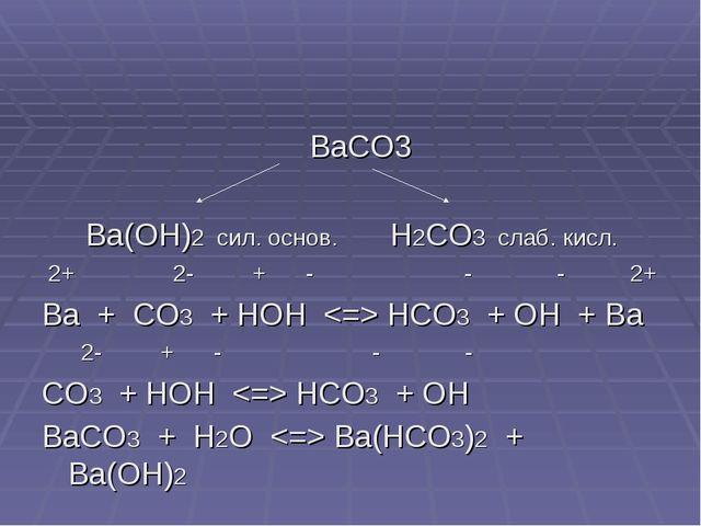 BaCO3 Ba(OH)2 сил. основ. H2CO3 слаб. кисл. 2+ 2- + - - - 2+ Ba + CO3 + HOH...