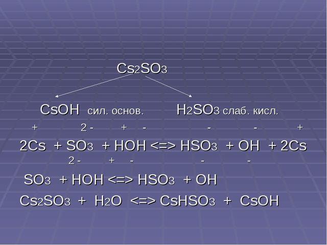 Cs2SO3 CsOH сил. основ. H2SO3 слаб. кисл. + 2 - + - - - + 2Cs + SO3 + HOH  H...