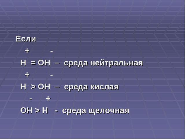 Если + - H = OH – среда нейтральная + - H > OH – среда кислая - + OH > H - с...