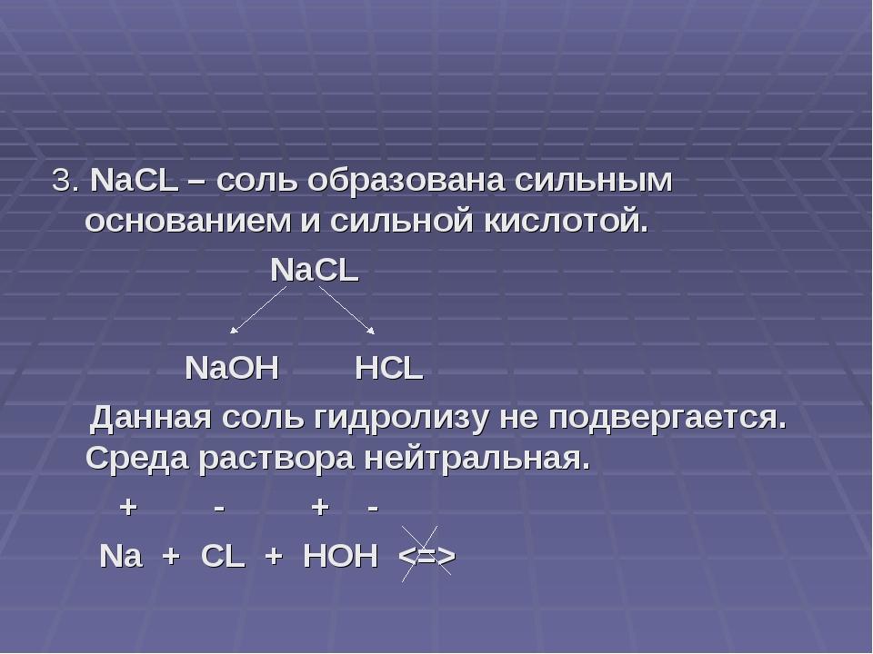3. NaCL – соль образована сильным основанием и сильной кислотой. NaCL NaOH HC...