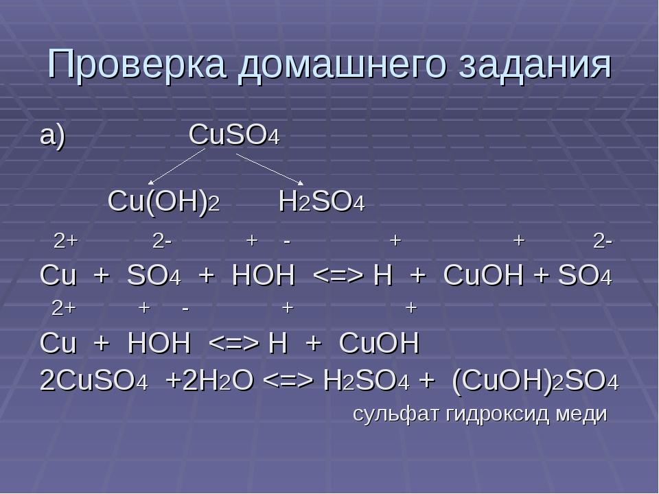 Проверка домашнего задания а) CuSO4 Cu(OH)2 H2SO4 2+ 2- + - + + 2- Cu + SO4 +...