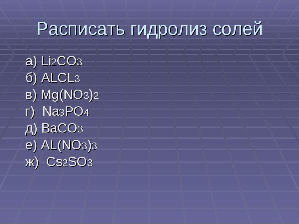 Расписать гидролиз солей а) Li2CO3 б) ALCL3 в) Mg(NO3)2 г) Na3PO4 д) BaCO3 е)...