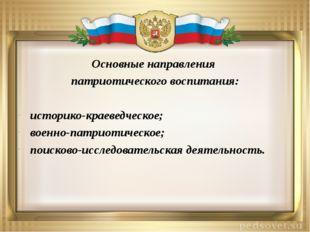 Основные направления патриотического воспитания: историко-краеведческое; воен