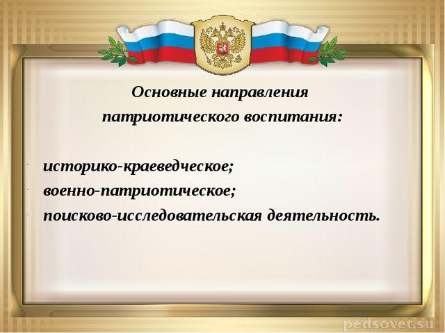 Основные направления патриотического воспитания: историко-краеведческое; воен...